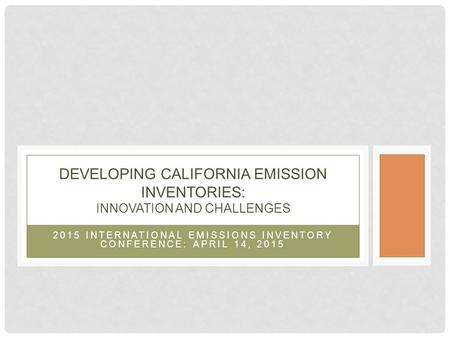 2015 INTERNATIONAL EMISSIONS INVENTORY CONFERENCE: APRIL 14, 2015 DEVELOPING CALIFORNIA EMISSION INVENTORIES: INNOVATION AND CHALLENGES.