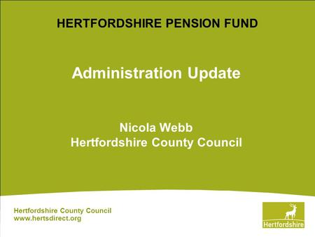 Administration Update Nicola Webb Hertfordshire County Council Hertfordshire County Council www.hertsdirect.org HERTFORDSHIRE PENSION FUND.
