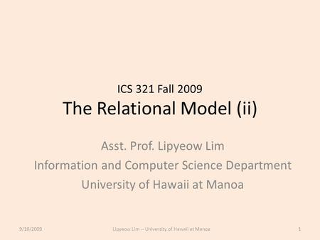 ICS 321 Fall 2009 The Relational Model (ii) Asst. Prof. Lipyeow Lim Information and Computer Science Department University of Hawaii at Manoa 9/10/20091Lipyeow.
