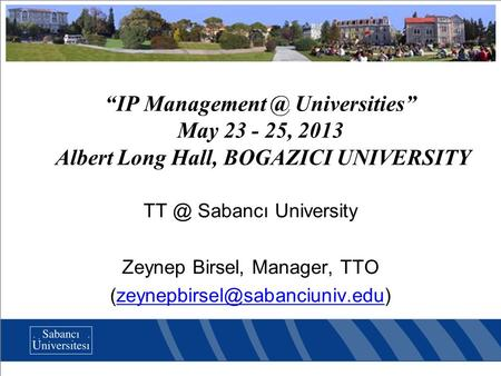 """IP Universities"" May 23 - 25, 2013 Albert Long Hall, BOGAZICI UNIVERSITY Sabancı University Zeynep Birsel, Manager, TTO"
