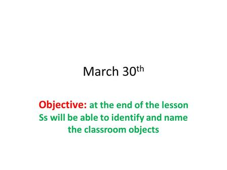 March 30 th Objective: at the end of the lesson Ss will be able to identify and name the classroom objects.