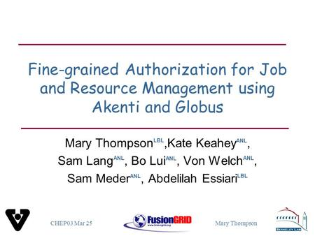 CHEP03 Mar 25Mary Thompson Fine-grained Authorization for Job and Resource Management using Akenti and Globus Mary Thompson LBL,Kate Keahey ANL, Sam Lang.