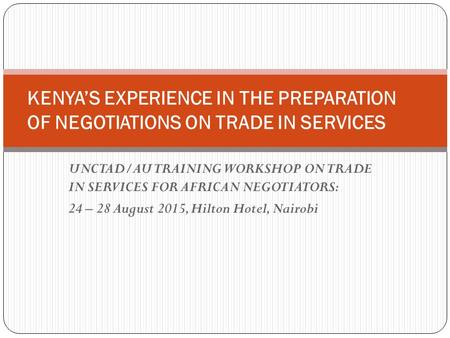 UNCTAD/AU TRAINING WORKSHOP ON TRADE IN SERVICES FOR AFRICAN NEGOTIATORS: 24 – 28 August 2015, Hilton Hotel, Nairobi KENYA'S EXPERIENCE IN THE PREPARATION.