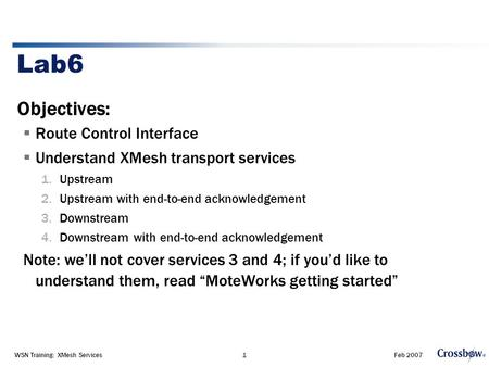 Feb 2007WSN Training: XMesh Services1 Lab6 Objectives:  Route Control Interface  Understand XMesh transport services 1.Upstream 2.Upstream with end-to-end.
