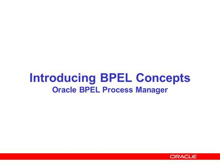 Introducing BPEL Concepts Oracle BPEL Process Manager.