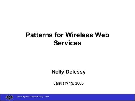 Secure Systems Research Group - FAU Patterns for Wireless Web Services Nelly Delessy January 19, 2006.