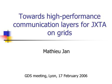 Towards high-performance communication layers for JXTA on grids Mathieu Jan GDS meeting, Lyon, 17 February 2006.