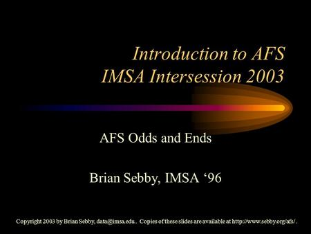 Introduction to AFS IMSA Intersession 2003 AFS Odds and Ends Brian Sebby, IMSA '96 Copyright 2003 by Brian Sebby, Copies of these slides.