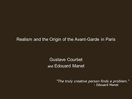 Realism and the Origin of the Avant-Garde in Paris Gustave Courbet and Edouard Manet The truly creative person finds a problem. - Edouard Manet.