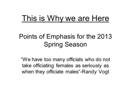 "This is Why we are Here Points of Emphasis for the 2013 Spring Season ""We have too many officials who do not take officiating females as seriously as when."