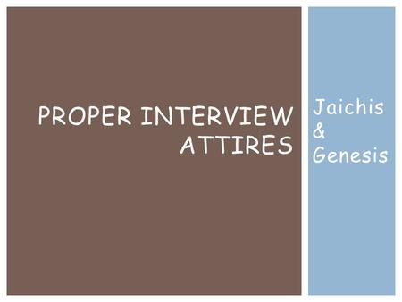 Jaichis & Genesis PROPER INTERVIEW ATTIRES. PROPER ATTIRE FOR MEN  Whatever color suite you shall wear should be close to the color of the job you going.
