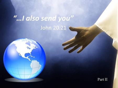 """…I also send you"" John 20.21 Part II. Romans 10.13-15 ""For whoever calls on the name of the Lord shall be saved…"" Romans 5.8 ""But God demonstrates His."