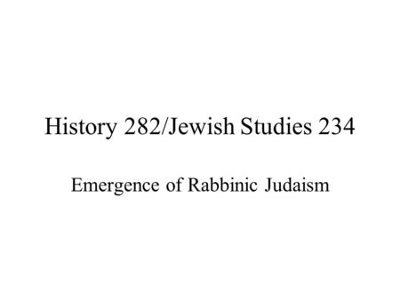 History 282/Jewish Studies 234 Emergence of Rabbinic Judaism.
