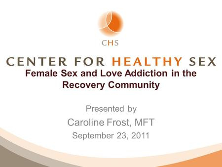 Female Sex and Love Addiction in the Recovery Community Presented by Caroline Frost, MFT September 23, 2011.