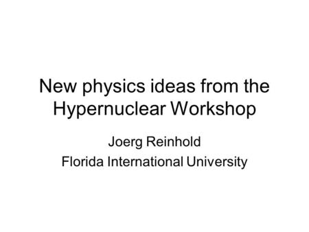 New physics ideas from the Hypernuclear Workshop Joerg Reinhold Florida International University.