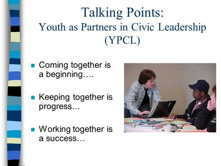 Talking Points: Youth as Partners in Civic Leadership (YPCL) n Coming together is a beginning…. n Keeping together is progress… n Working together is a.