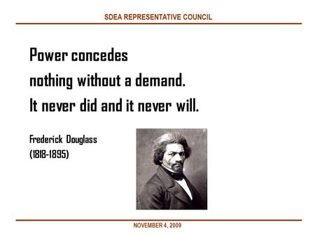 SDEA REPRESENTATIVE COUNCIL Power concedes nothing without a demand. It never did and it never will. Frederick Douglass (1818-1895) NOVEMBER 4, 2009.