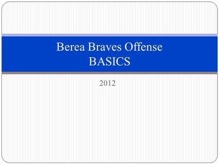 2012 Berea Braves Offense BASICS. Offensive Basics In this document we will discuss the basics of our offensive system We will cover main ideas like huddling,