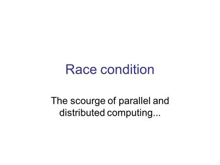 Race condition The scourge of parallel and distributed computing...