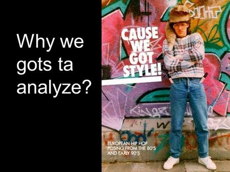 Why we gots ta analyze?. Welcome to Style Analysis 101 Introducing Syntax.