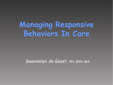 Gwendolyn de Geest, RN, BSN, MA Managing Responsive Behaviors In Care.