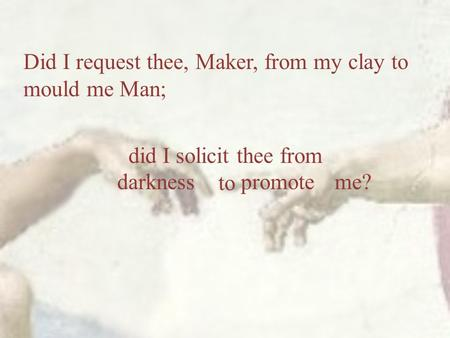 Did I request thee, Maker, from my clay to mould me Man; did I solicit thee from to darknesspromoteme?
