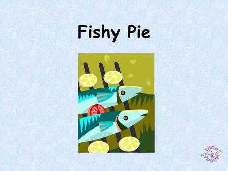 Fishy Pie. Ingredients:1 x 15ml spoon oil, 4 salad onions, 1 tomato, 100g frozen peas, 300g de-boned fish (egs plaice, cod, haddock, salmon, prawns),