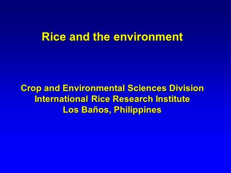 Rice and the environment Crop and Environmental Sciences Division International Rice Research Institute Los Baños, Philippines.