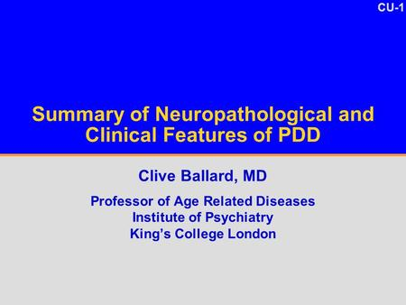 CU-1 Summary of Neuropathological and Clinical Features of PDD Clive Ballard, MD Professor of Age Related Diseases Institute of Psychiatry King's College.