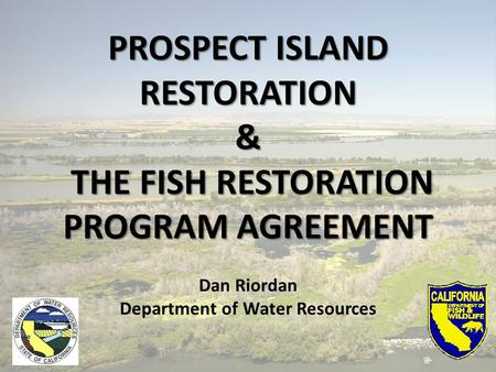 PROSPECT ISLAND RESTORATION& THE FISH RESTORATION THE FISH RESTORATION PROGRAM AGREEMENT Dan Riordan Department of Water Resources.