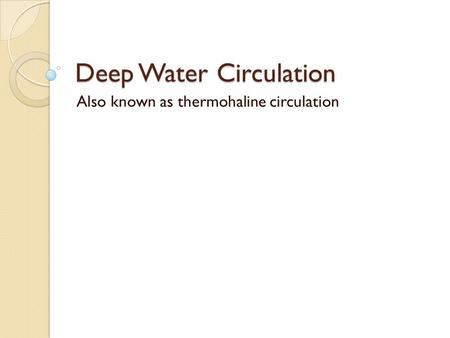 Deep Water Circulation Also known as thermohaline circulation.