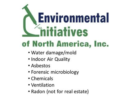 Water damage/mold Indoor Air Quality Asbestos Forensic microbiology Chemicals Ventilation Radon (not for real estate)
