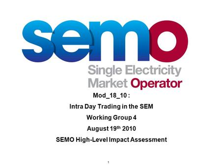 1 Mod_18_10 : Intra Day Trading in the SEM Working Group 4 August 19 th 2010 SEMO High-Level Impact Assessment.