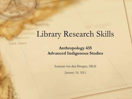 Library Research Skills Anthropology 435 Advanced Indigenous Studies Suzanne van den Hoogen, MLIS January 24, 2011.