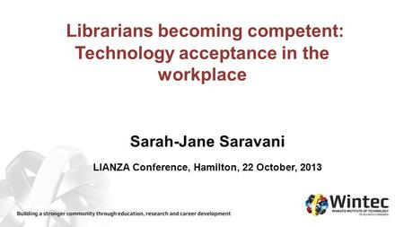 Librarians becoming competent: Technology acceptance in the workplace Sarah-Jane Saravani LIANZA Conference, Hamilton, 22 October, 2013.