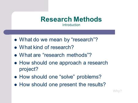 "Research Methods Introduction What do we mean by ""research""? What kind of research? What are ""research methods""? How should one approach a research project?"