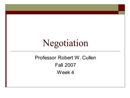 Negotiation Professor Robert W. Cullen Fall 2007 Week 4.
