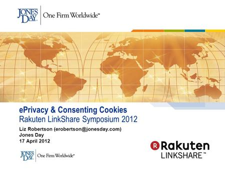 EPrivacy & Consenting Cookies Rakuten LinkShare Symposium 2012 Liz Robertson Jones Day 17 April 2012.