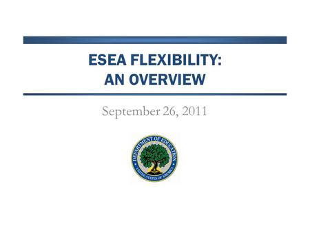 ESEA FLEXIBILITY: AN OVERVIEW September 26, 2011.