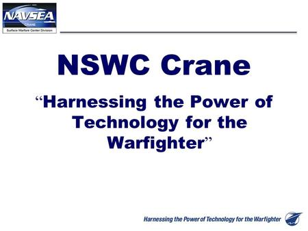 "1 NSWC Crane "" Harnessing the Power of Technology for the Warfighter """