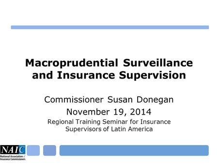 Macroprudential Surveillance and Insurance Supervision Commissioner Susan Donegan November 19, 2014 Regional Training Seminar for Insurance Supervisors.