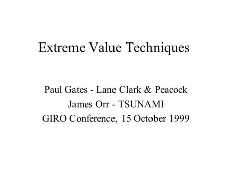 Extreme Value Techniques Paul Gates - Lane Clark & Peacock James Orr - TSUNAMI GIRO Conference, 15 October 1999.