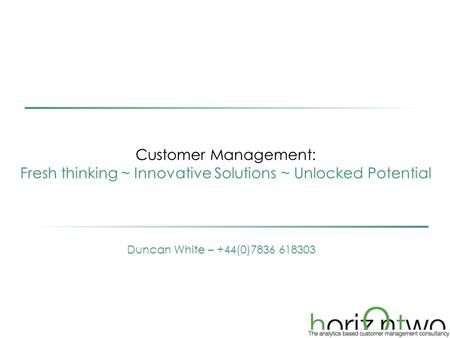 Customer Management: Fresh thinking ~ Innovative Solutions ~ Unlocked Potential Duncan White – +44(0)7836 618303.