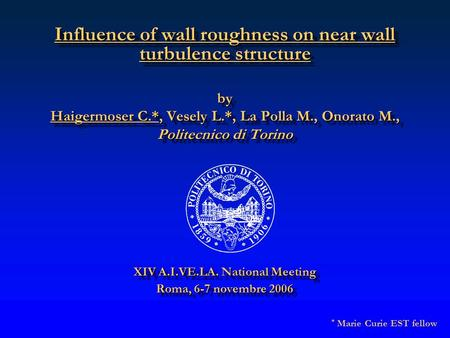 Influence of wall roughness on near wall turbulence structure by Haigermoser C.*, Vesely L.*, La Polla M., Onorato M., Politecnico di Torino XIV A.I.VE.LA.