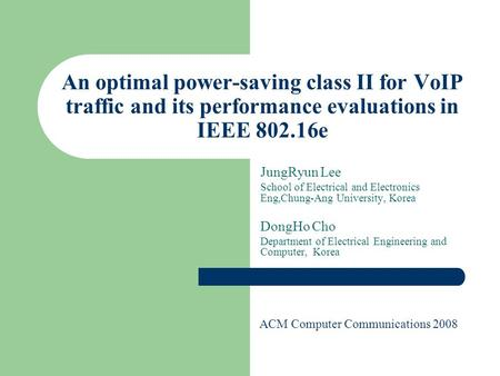 An optimal power-saving class II for VoIP traffic and its performance evaluations in IEEE 802.16e JungRyun Lee School of Electrical and Electronics Eng,Chung-Ang.
