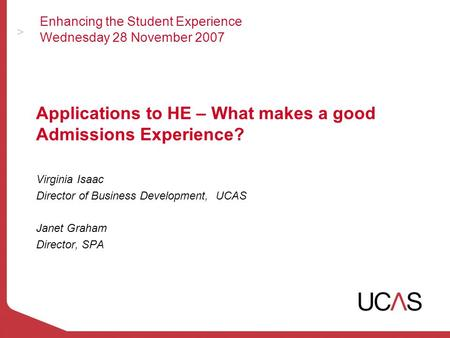 Enhancing the Student Experience Wednesday 28 November 2007 Applications to HE – What makes a good Admissions Experience? Virginia Isaac Director of Business.