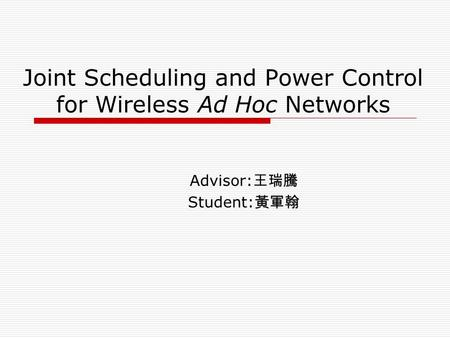 Joint Scheduling and Power Control for Wireless Ad Hoc Networks Advisor: 王瑞騰 Student: 黃軍翰.