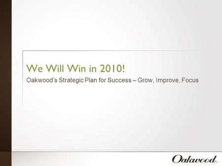 We Will Win in 2010! Oakwood's Strategic Plan for Success – Grow, Improve, Focus.