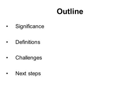 Outline Significance Definitions Challenges Next steps.