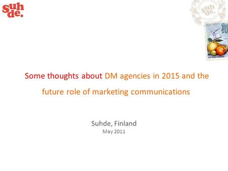 Some thoughts about DM agencies in 2015 and the future role of marketing communications Suhde, Finland May 2011.